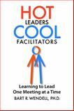 Hot Leaders Cool Facilitators : Learning to Lead One Meeting at a Time, Wendell, Bart. R., 0985786124