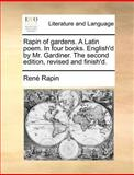 Rapin of Gardens a Latin Poem in Four Books English'D by Mr Gardiner the Second Edition, Revised and Finish'D, Rene Rapin, 1140876120