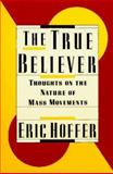 The True Believer : Thoughts on the Nature of Mass Movements, Hoffer, Eric, 0060916125