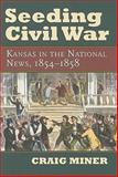Seeding Civil War : Kansas in the National News, 1854-1858, Miner, Craig, 0700616128