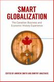 Smart Globalization : The Canadian Business and Economic History Experience, Smith, Andrew and Anastakis, Dimitry, 1442616121
