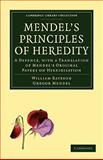 Mendel's Principles of Heredity : A Defence, with a Translation of Mendel's Original Papers on Hybridisation, Bateson, William and Mendel, Gregor, 1108006132
