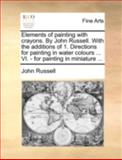 Elements of Painting with Crayons by John Russell with the Additions of 1 Directions for Painting in Water Colours VI - for Painting in Miniat, John Russell, 1140746138