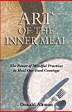 Art of the Inner Meal : The Power of Mindful Practices to Heal Our Food Cravings, Altman, Donald, 0963916130