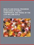 Wealth and Social Progress in Relation to Thrift, Temperance, and Trade, by the Late William Hoyle, William Hoyle, 115120613X