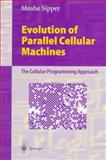 Evolution of Parallel Cellular Machines : The Cellular Programming Approach, Sipper, Moshe, 3540626131