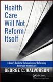 Health Care Will Not Reform Itself, George C. Halvorson, 143981614X