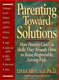 Parenting Toward Solutions : Positive Techniques to Help Parents Use the Skills They Already Have to Raise Responsible, Loving Kids, Metcalf, Linda, 0132696142