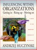 Influencing Within Organizations Getting in, Rising up and Moving : A Guide to the Important Process of Influencing within Organizations, Huczynski, Andrzej A., 013090614X