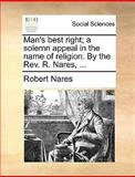 Man's Best Right; a Solemn Appeal in the Name of Religion by the Rev R Nares, Robert Nares, 117064614X