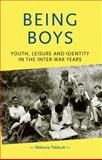 Being Boys : Youth, Leisure and Identity in the Inter-War Years, Tebbutt, Melanie and Manchester University Press Staff, 071906614X