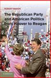 The Republican Party and American Politics from Hoover to Reagan, Mason, Robert, 1107666147