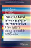 Correlation-Based Network Analysis of Cancer Metabolism : A New Systems Biology Approach in Metabolomics, Armitage, Emily G. and Kotze, Helen L., 1493906143