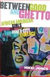 Between Good and Ghetto : African American Girls and Inner City Violence, Jones, Nikki, 0813546141
