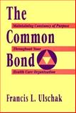 The Common Bond : Maintaining the Constancy of Purpose Throughout Your Health Care Organization, Ulschak, Francis L., 155542614X