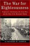 The War for Righteousness : Progressive Christianity, the Great War, and the Rise of the Messianic Nation, Gamble, Richard M., 1932236147