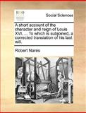 A Short Account of the Character and Reign of Louis Xvi to Which Is Subjoined, a Corrected Translation of His Last Will, Robert Nares, 1170646158