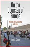 On the Doorstep of Europe : Asylum and Citizenship in Greece, Cabot, Heath, 0812246152