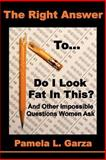 The Right Answer to Do I Look Fat in This? and Other Impossible Questions Women Ask, Pamela Garza, 0615536158