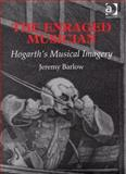The Enraged Musician : Hogarth's Musical Imagery, Barlow, Jeremy, 184014615X