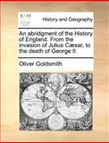 An Abridgment of the History of England from the Invasion of Julius Cæsar, to the Death of George II, Oliver Goldsmith, 1170046150