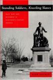 Standing Soldiers, Kneeling Slaves : Race, War, and Monument in Nineteenth-Century America, Savage, Kirk, 069101616X