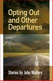 Opting Out and Other Departures: Stories, John Walters, 1500596167