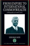 From Empire to International Commonwealth : A Biography of Lionel Curtis, Lavin, Deborah, 0198126166