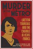 Murder in the Métro : Laetitia Toureaux and the Cagoule in 1930s France, Gayle K. Brunelle, Annette Finley-Croswhite, 0807136166