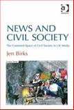 News and Civil Society : The Contested Space of Civil Society in Uk Media, Birks, Jennifer, 1409436160