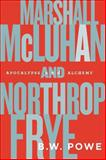 Marshall Mcluhan and Northrop Frye : Apocalypse and Alchemy, Powe, B. W., 1442616164