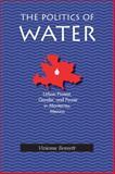 The Politics of Water : Urban Protest, Gender and Power in Monterrey, Mexico, Bennett, Vivienne, 0822956160