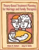 Theory-Based Treatment Planning for Marriage and Family Therapists : Integrating Theory and Practice, Gehart, Diane R. and Tuttle, Amy R., 0534536166