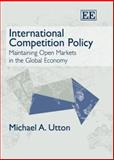 International Competition Policy : Maintaining Open Markets in the Global Economy, Utton, Michael A., 1845426177