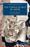 The Temple of Mut in Asher : An Account of the Excavation of the Temple and of the Religious Representations and Objects Found Therein, As Illustrating the History of Egypt and the Main Religious Ideas of the Egyptians, Benson, Margaret and Gourlay, Janet, 1108076173