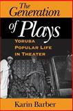 The Generation of Plays : Yoruba Popular Life in Theater, Barber, Karin, 0253216176