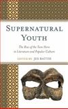 Supernatural Youth : The Rise of the Teen Hero in Literature and Popular Culture, Battis, Jes, 0739186175