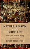 Nature, Reason, and the Good Life : Ethics for Human Beings, Teichmann, Roger, 019960617X