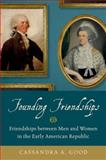 Founding Friendships : Friendships Between Men and Women in the Early American Republic, Good, Cassandra A., 0199376174