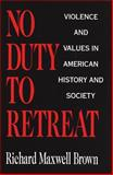 No Duty to Retreat : Violence and Values in American History and Society, Brown, Richard Maxwell, 0806126183