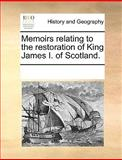 Memoirs Relating to the Restoration of King James I of Scotland, See Notes Multiple Contributors, 1170346189