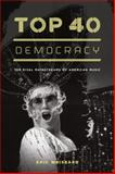 Top 40 Democracy : The Rival Mainstreams of American Music, Weisbard, Eric, 0226896188