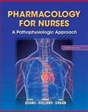Pharmacology for Nurses : A Pathophysiologic Approach, Adams, Michael Patrick and Holland, Ph.D., Leland N, 0133026183