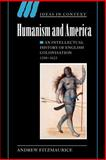 Humanism and America : An Intellectual History of English Colonisation, 1500-1625, Fitzmaurice, Andrew, 0521036186