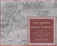 The Making of Urban America - A History of City Planning in the United States, Reps, John W. and Reps, John William, 0691006180