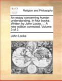 An Essay Concerning Human Understanding in Four Books Written by John Locke, a New Edition Corrected, John Locke, 1140776185