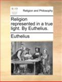 Religion Represented in a True Light by Euthelius, Euthelius, 114076618X