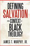 Defining Salvation in the Context of Black Theology, James T. Murphy Jr., 1477156186