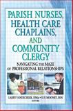 Parish Nurses, Health Care Chaplains, and Community Clergy : Navigating the Maze of Professional Relationship, Van De Creek, Larry and Mooney, Sue, 0789016184