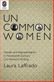Uncommon Women : Gender and Representation in Nineteenth-Century U. S. Women's Writing, Laffrado, Laura, 0814206182